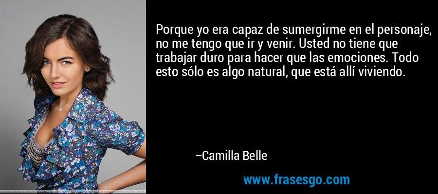 Porque yo era capaz de sumergirme en el personaje, no me tengo que ir y venir. Usted no tiene que trabajar duro para hacer que las emociones. Todo esto sólo es algo natural, que está allí viviendo. – Camilla Belle