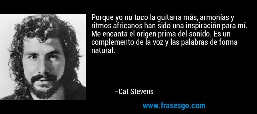Porque yo no toco la guitarra más, armonías y ritmos africanos han sido una inspiración para mí. Me encanta el origen prima del sonido. Es un complemento de la voz y las palabras de forma natural. – Cat Stevens