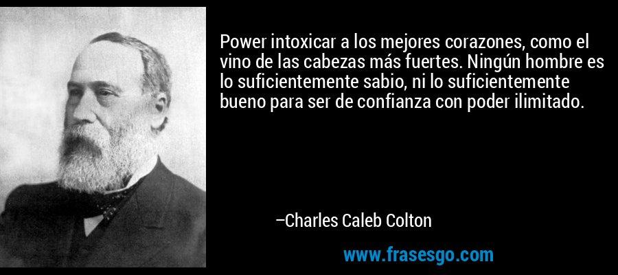 Power intoxicar a los mejores corazones, como el vino de las cabezas más fuertes. Ningún hombre es lo suficientemente sabio, ni lo suficientemente bueno para ser de confianza con poder ilimitado. – Charles Caleb Colton