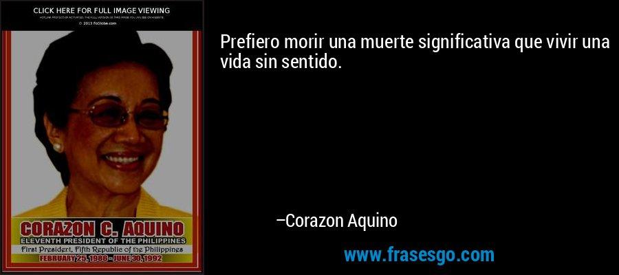 Prefiero morir una muerte significativa que vivir una vida sin sentido. – Corazon Aquino