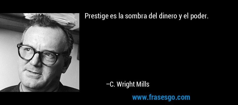 Prestige es la sombra del dinero y el poder. – C. Wright Mills