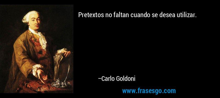 Pretextos no faltan cuando se desea utilizar. – Carlo Goldoni