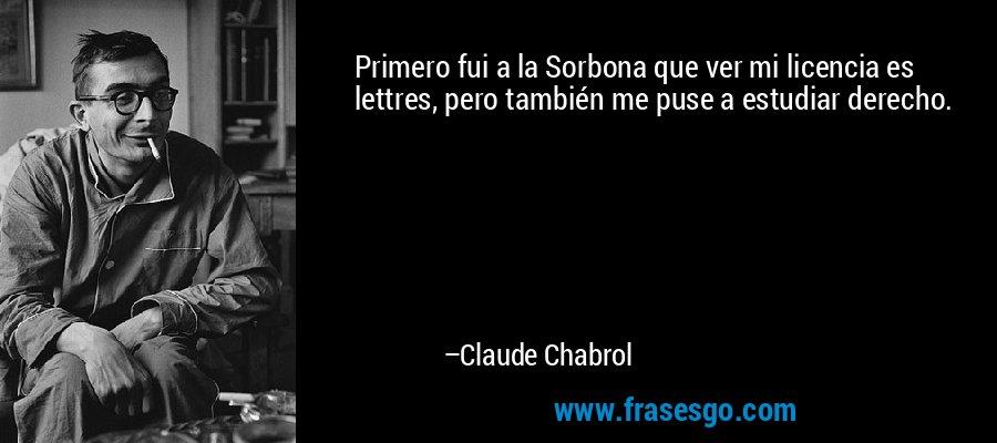Primero fui a la Sorbona que ver mi licencia es lettres, pero también me puse a estudiar derecho. – Claude Chabrol