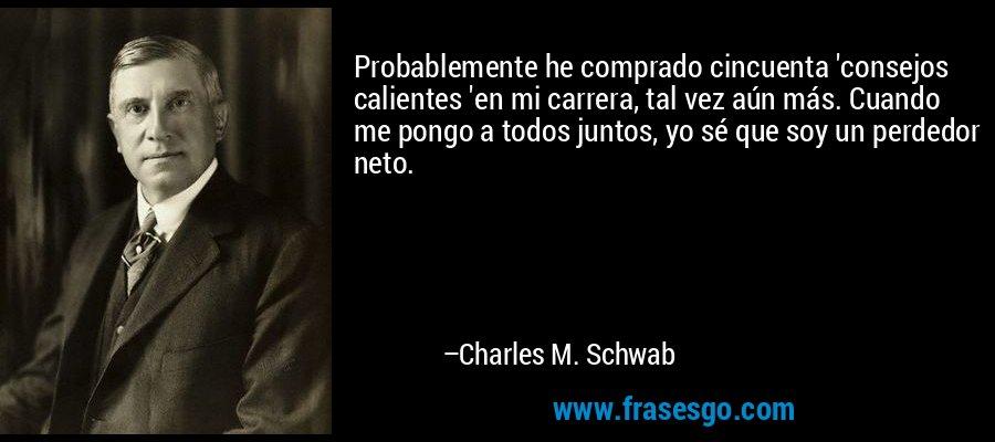 Probablemente he comprado cincuenta 'consejos calientes 'en mi carrera, tal vez aún más. Cuando me pongo a todos juntos, yo sé que soy un perdedor neto. – Charles M. Schwab