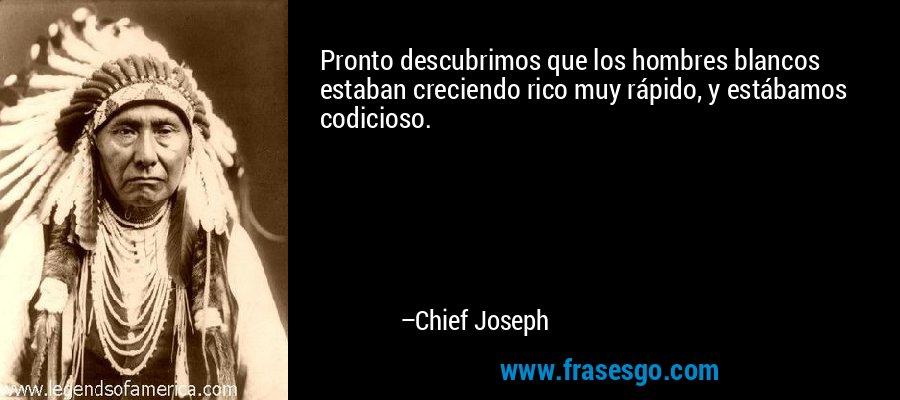 Pronto descubrimos que los hombres blancos estaban creciendo rico muy rápido, y estábamos codicioso. – Chief Joseph