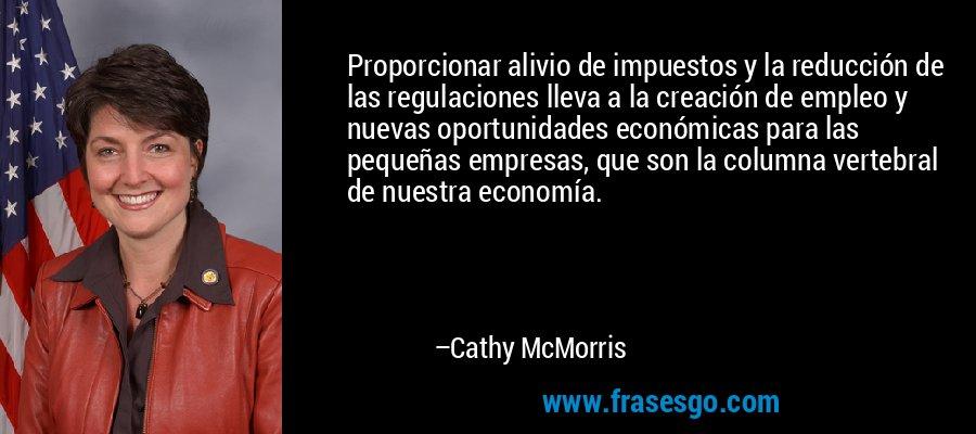 Proporcionar alivio de impuestos y la reducción de las regulaciones lleva a la creación de empleo y nuevas oportunidades económicas para las pequeñas empresas, que son la columna vertebral de nuestra economía. – Cathy McMorris