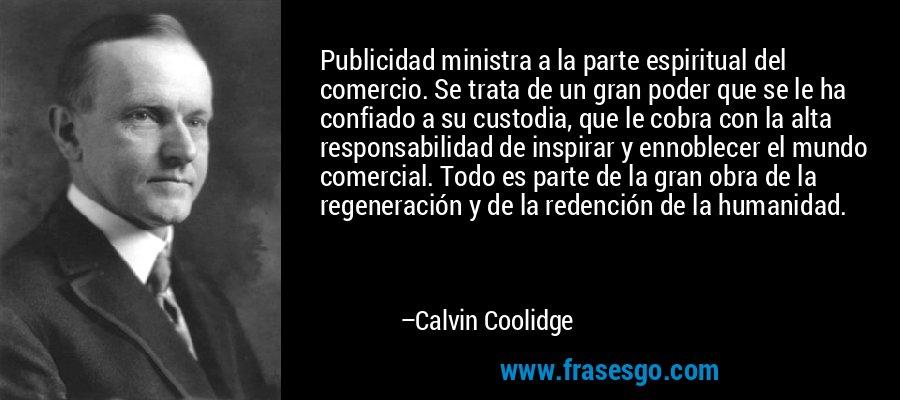 Publicidad ministra a la parte espiritual del comercio. Se trata de un gran poder que se le ha confiado a su custodia, que le cobra con la alta responsabilidad de inspirar y ennoblecer el mundo comercial. Todo es parte de la gran obra de la regeneración y de la redención de la humanidad. – Calvin Coolidge