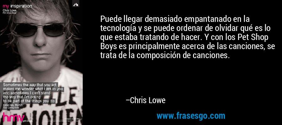 Puede llegar demasiado empantanado en la tecnología y se puede ordenar de olvidar qué es lo que estaba tratando de hacer. Y con los Pet Shop Boys es principalmente acerca de las canciones, se trata de la composición de canciones. – Chris Lowe