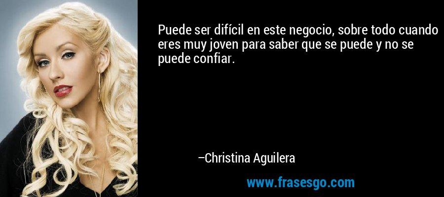 Puede ser difícil en este negocio, sobre todo cuando eres muy joven para saber que se puede y no se puede confiar. – Christina Aguilera