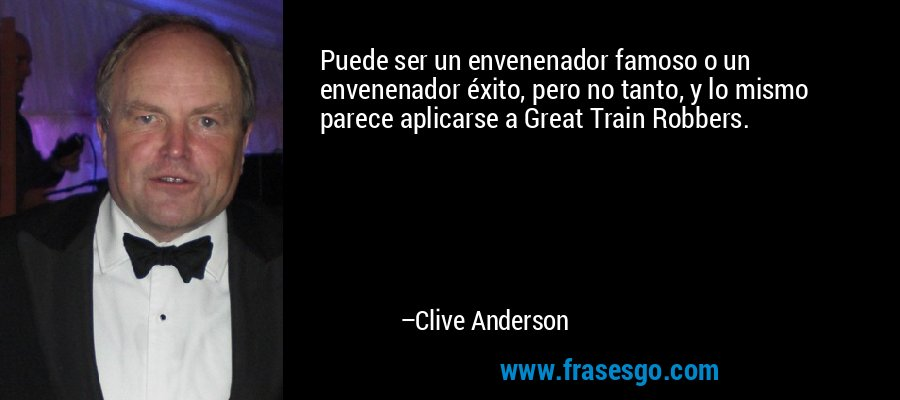 Puede ser un envenenador famoso o un envenenador éxito, pero no tanto, y lo mismo parece aplicarse a Great Train Robbers. – Clive Anderson