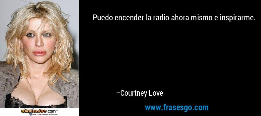 Puedo encender la radio ahora mismo e inspirarme. – Courtney Love