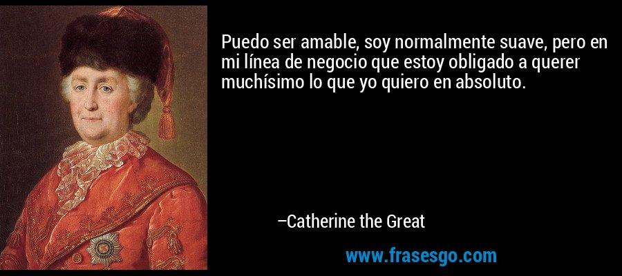 Puedo ser amable, soy normalmente suave, pero en mi línea de negocio que estoy obligado a querer muchísimo lo que yo quiero en absoluto. – Catherine the Great