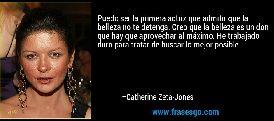 Puedo ser la primera actriz que admitir que la belleza no te detenga. Creo que la belleza es un don que hay que aprovechar al máximo. He trabajado duro para tratar de buscar lo mejor posible. – Catherine Zeta-Jones