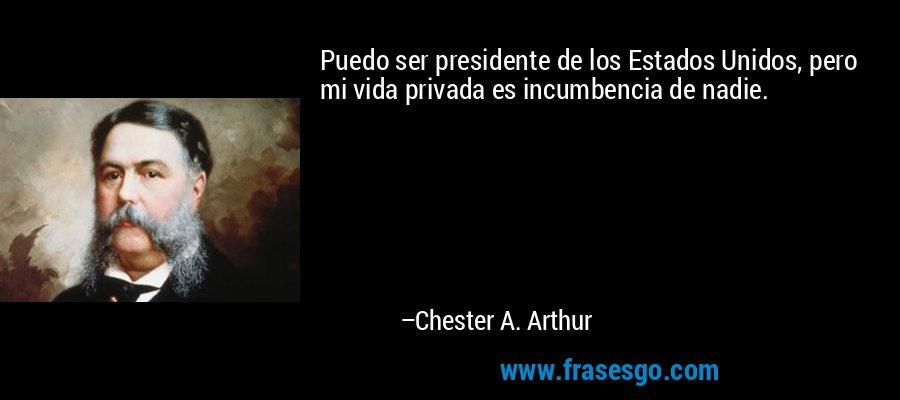 Puedo ser presidente de los Estados Unidos, pero mi vida privada es incumbencia de nadie. – Chester A. Arthur