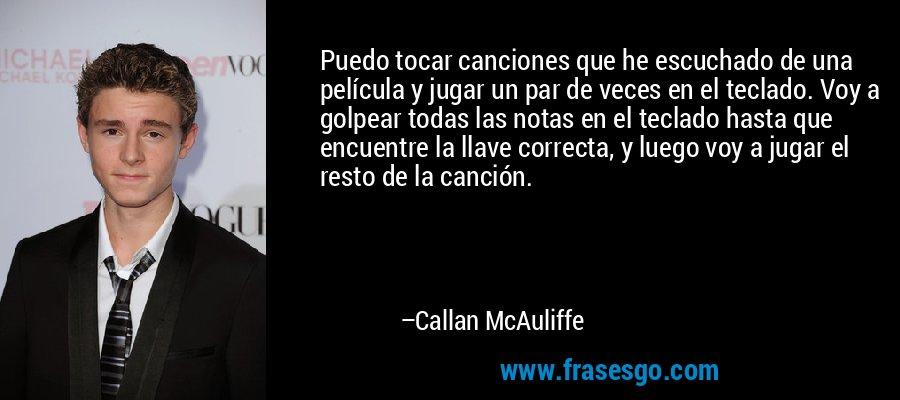Puedo tocar canciones que he escuchado de una película y jugar un par de veces en el teclado. Voy a golpear todas las notas en el teclado hasta que encuentre la llave correcta, y luego voy a jugar el resto de la canción. – Callan McAuliffe