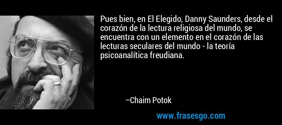 Pues bien, en El Elegido, Danny Saunders, desde el corazón de la lectura religiosa del mundo, se encuentra con un elemento en el corazón de las lecturas seculares del mundo - la teoría psicoanalítica freudiana. – Chaim Potok
