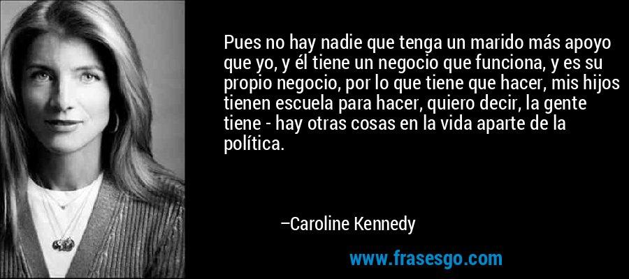 Pues no hay nadie que tenga un marido más apoyo que yo, y él tiene un negocio que funciona, y es su propio negocio, por lo que tiene que hacer, mis hijos tienen escuela para hacer, quiero decir, la gente tiene - hay otras cosas en la vida aparte de la política. – Caroline Kennedy