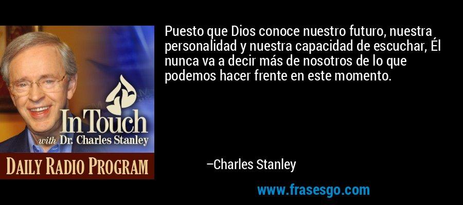Puesto que Dios conoce nuestro futuro, nuestra personalidad y nuestra capacidad de escuchar, Él nunca va a decir más de nosotros de lo que podemos hacer frente en este momento. – Charles Stanley