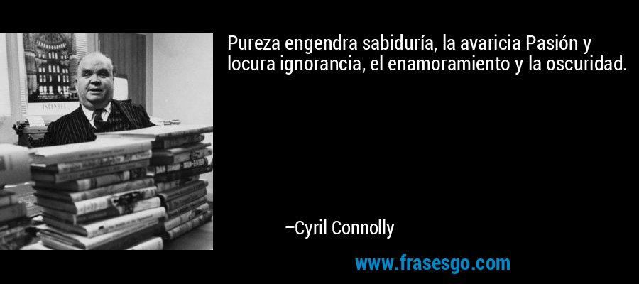 Pureza engendra sabiduría, la avaricia Pasión y locura ignorancia, el enamoramiento y la oscuridad. – Cyril Connolly
