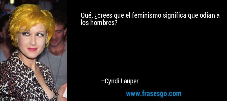 Qué, ¿crees que el feminismo significa que odian a los hombres? – Cyndi Lauper