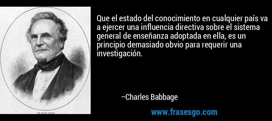 Que el estado del conocimiento en cualquier país va a ejercer una influencia directiva sobre el sistema general de enseñanza adoptada en ella, es un principio demasiado obvio para requerir una investigación. – Charles Babbage