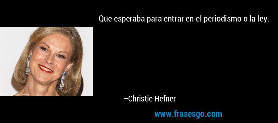 Que esperaba para entrar en el periodismo o la ley. – Christie Hefner