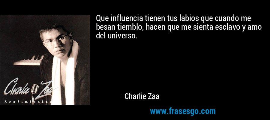Que influencia tienen tus labios que cuando me besan tiemblo, hacen que me sienta esclavo y amo del universo. – Charlie Zaa