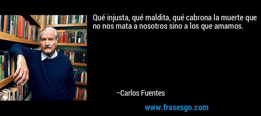 Qué injusta, qué maldita, qué cabrona la muerte que no nos mata a nosotros sino a los que amamos. – Carlos Fuentes