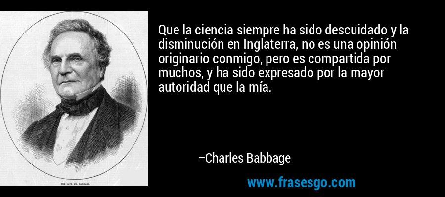 Que la ciencia siempre ha sido descuidado y la disminución en Inglaterra, no es una opinión originario conmigo, pero es compartida por muchos, y ha sido expresado por la mayor autoridad que la mía. – Charles Babbage