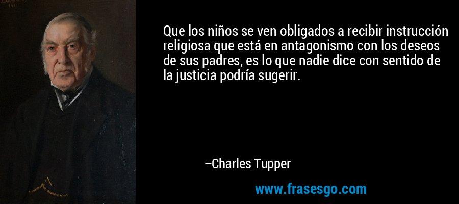 Que los niños se ven obligados a recibir instrucción religiosa que está en antagonismo con los deseos de sus padres, es lo que nadie dice con sentido de la justicia podría sugerir. – Charles Tupper