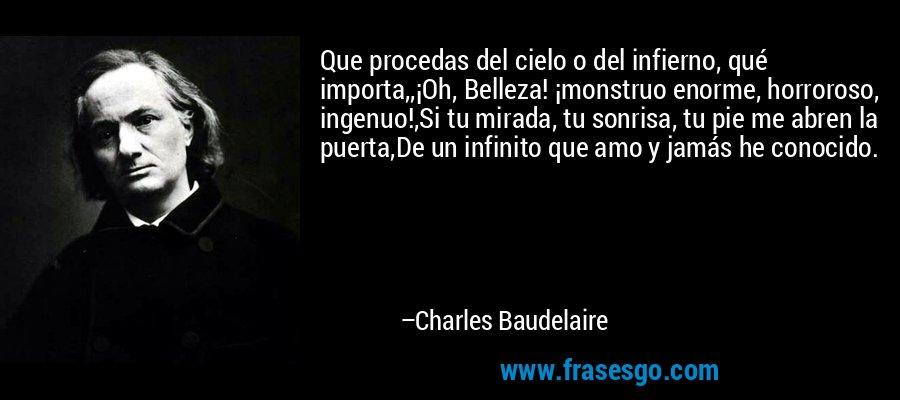 Que procedas del cielo o del infierno, qué importa,,¡Oh, Belleza! ¡monstruo enorme, horroroso, ingenuo!,Si tu mirada, tu sonrisa, tu pie me abren la puerta,De un infinito que amo y jamás he conocido. – Charles Baudelaire