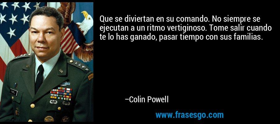 Que se diviertan en su comando. No siempre se ejecutan a un ritmo vertiginoso. Tome salir cuando te lo has ganado, pasar tiempo con sus familias. – Colin Powell