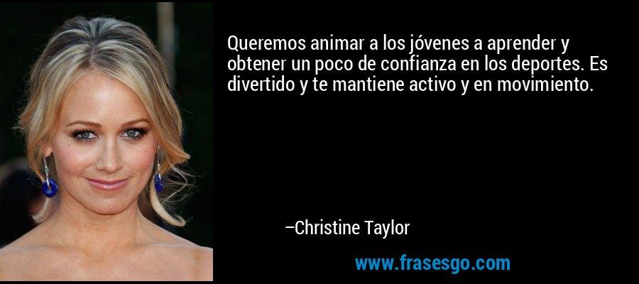 Queremos animar a los jóvenes a aprender y obtener un poco de confianza en los deportes. Es divertido y te mantiene activo y en movimiento. – Christine Taylor