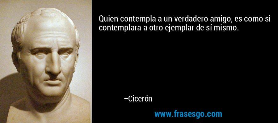 Quien contempla a un verdadero amigo, es como si contemplara a otro ejemplar de sí mismo. – Cicerón
