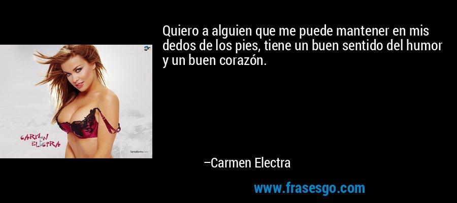 Quiero a alguien que me puede mantener en mis dedos de los pies, tiene un buen sentido del humor y un buen corazón. – Carmen Electra