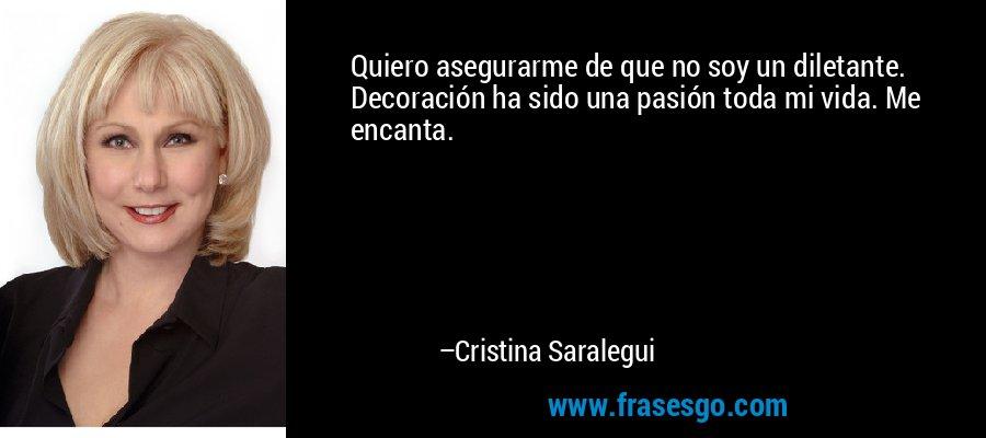 Quiero asegurarme de que no soy un diletante. Decoración ha sido una pasión toda mi vida. Me encanta. – Cristina Saralegui