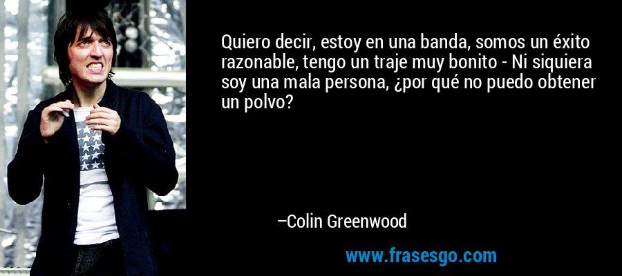 Quiero decir, estoy en una banda, somos un éxito razonable, tengo un traje muy bonito - Ni siquiera soy una mala persona, ¿por qué no puedo obtener un polvo? – Colin Greenwood
