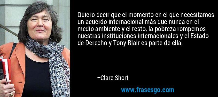 Quiero decir que el momento en el que necesitamos un acuerdo internacional más que nunca en el medio ambiente y el resto, la pobreza rompemos nuestras instituciones internacionales y el Estado de Derecho y Tony Blair es parte de ella. – Clare Short