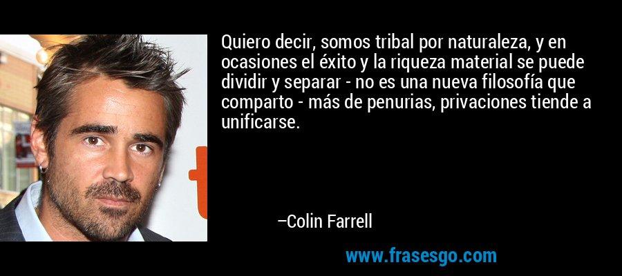 Quiero decir, somos tribal por naturaleza, y en ocasiones el éxito y la riqueza material se puede dividir y separar - no es una nueva filosofía que comparto - más de penurias, privaciones tiende a unificarse. – Colin Farrell