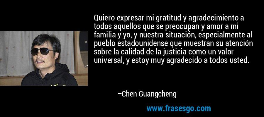 Quiero expresar mi gratitud y agradecimiento a todos aquellos que se preocupan y amor a mi familia y yo, y nuestra situación, especialmente al pueblo estadounidense que muestran su atención sobre la calidad de la justicia como un valor universal, y estoy muy agradecido a todos usted. – Chen Guangcheng