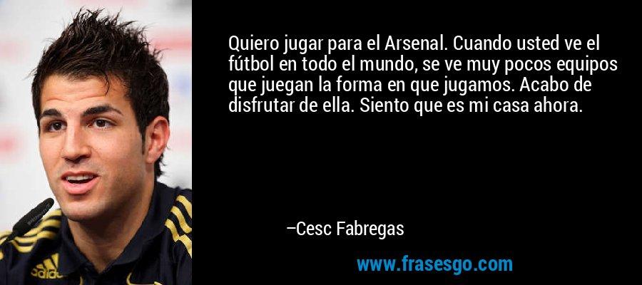 Quiero jugar para el Arsenal. Cuando usted ve el fútbol en todo el mundo, se ve muy pocos equipos que juegan la forma en que jugamos. Acabo de disfrutar de ella. Siento que es mi casa ahora. – Cesc Fabregas