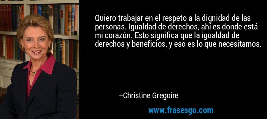 Quiero trabajar en el respeto a la dignidad de las personas. Igualdad de derechos, ahí es donde está mi corazón. Esto significa que la igualdad de derechos y beneficios, y eso es lo que necesitamos. – Christine Gregoire
