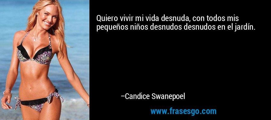 Quiero vivir mi vida desnuda, con todos mis pequeños niños desnudos desnudos en el jardín. – Candice Swanepoel