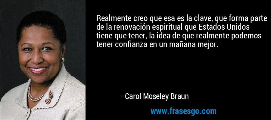 Realmente creo que esa es la clave, que forma parte de la renovación espiritual que Estados Unidos tiene que tener, la idea de que realmente podemos tener confianza en un mañana mejor. – Carol Moseley Braun