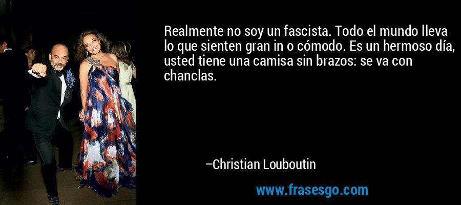 Realmente no soy un fascista. Todo el mundo lleva lo que sienten gran in o cómodo. Es un hermoso día, usted tiene una camisa sin brazos: se va con chanclas. – Christian Louboutin