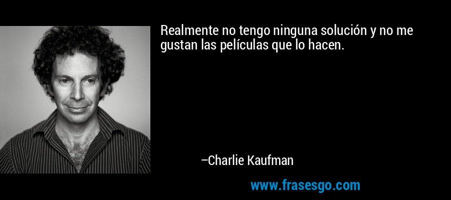 Realmente no tengo ninguna solución y no me gustan las películas que lo hacen. – Charlie Kaufman