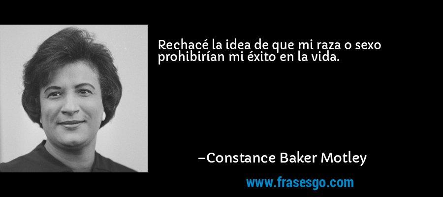 Rechacé la idea de que mi raza o sexo prohibirían mi éxito en la vida. – Constance Baker Motley