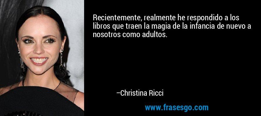 Recientemente, realmente he respondido a los libros que traen la magia de la infancia de nuevo a nosotros como adultos. – Christina Ricci