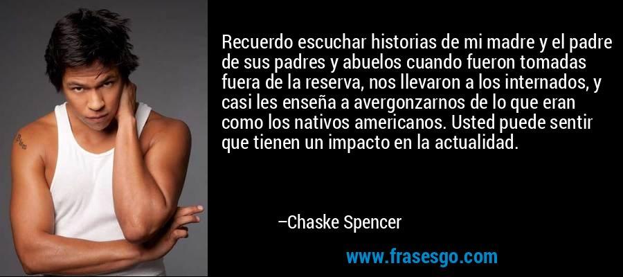 Recuerdo escuchar historias de mi madre y el padre de sus padres y abuelos cuando fueron tomadas fuera de la reserva, nos llevaron a los internados, y casi les enseña a avergonzarnos de lo que eran como los nativos americanos. Usted puede sentir que tienen un impacto en la actualidad. – Chaske Spencer