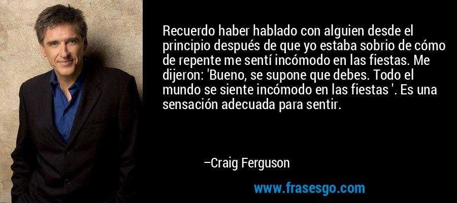 Recuerdo haber hablado con alguien desde el principio después de que yo estaba sobrio de cómo de repente me sentí incómodo en las fiestas. Me dijeron: 'Bueno, se supone que debes. Todo el mundo se siente incómodo en las fiestas '. Es una sensación adecuada para sentir. – Craig Ferguson